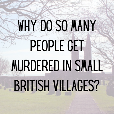 Why do so many people get murdered in small British Villages?